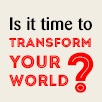 Is it time to transform your world?